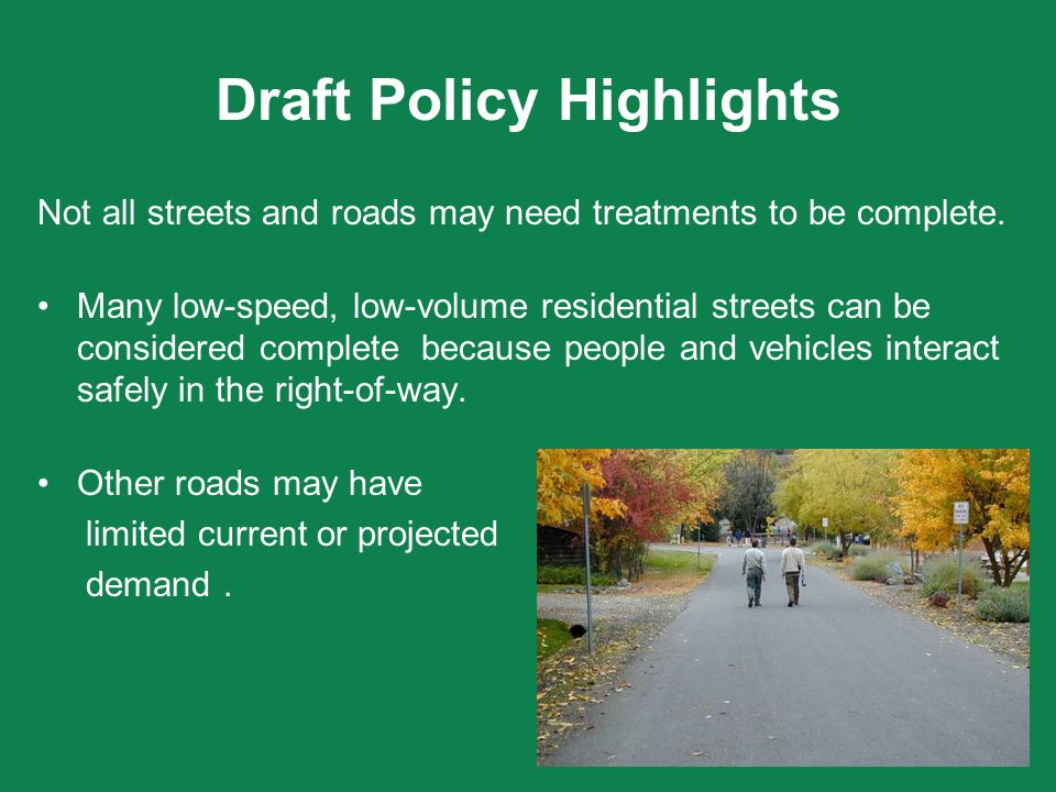 Draft Policy Highlights Not all streets and roads may need treatments to be complete. Many low-speed, low-volume residential streets can be considered