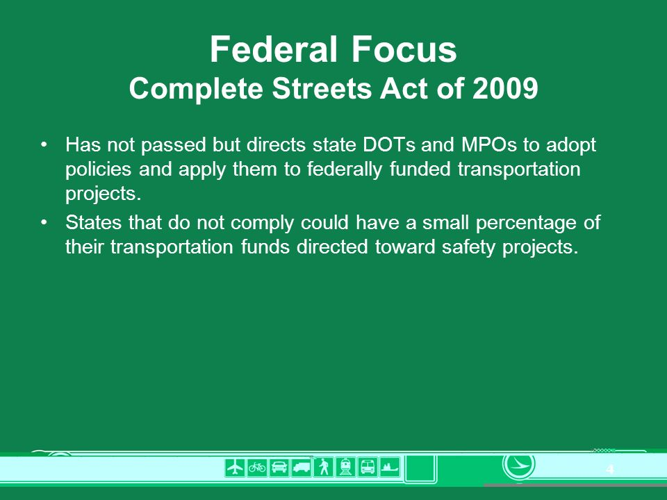 4 Federal Focus Complete Streets Act of 2009 Has not passed but directs state DOTs and MPOs to adopt policies and apply them to federally funded transportation projects.