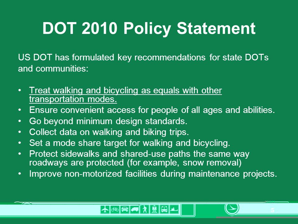 5 DOT 2010 Policy Statement US DOT has formulated key recommendations for state DOTs and communities: Treat walking and bicycling as equals with other