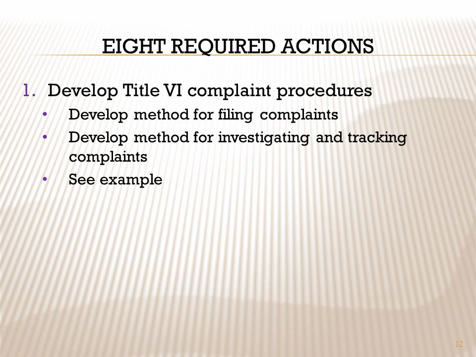 EIGHT REQUIRED ACTIONS 1.Develop Title VI complaint procedures Develop method for filing complaints Develop method for investigating and tracking comp