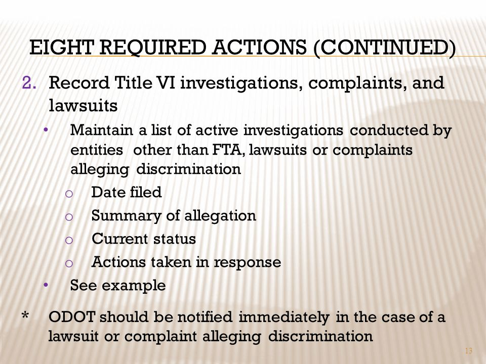 EIGHT REQUIRED ACTIONS (CONTINUED) 2.Record Title VI investigations, complaints, and lawsuits Maintain a list of active investigations conducted by entities other than FTA, lawsuits or complaints alleging discrimination o Date filed o Summary of allegation o Current status o Actions taken in response See example 13 *ODOT should be notified immediately in the case of a lawsuit or complaint alleging discrimination