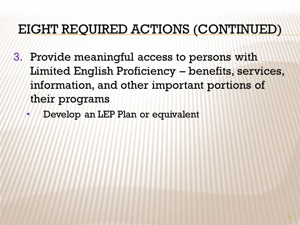 EIGHT REQUIRED ACTIONS (CONTINUED) 3.Provide meaningful access to persons with Limited English Proficiency – benefits, services, information, and other important portions of their programs Develop an LEP Plan or equivalent 14