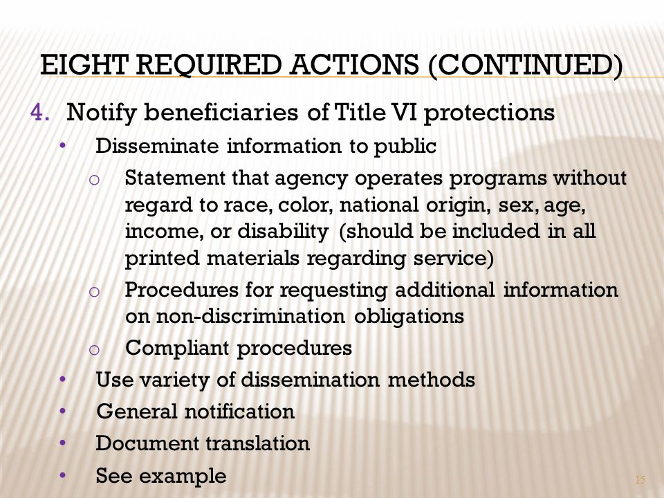 EIGHT REQUIRED ACTIONS (CONTINUED) 4.Notify beneficiaries of Title VI protections Disseminate information to public o Statement that agency operates p