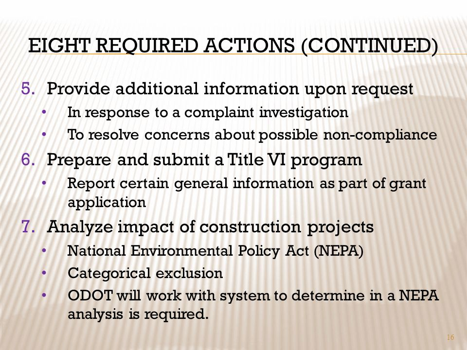 EIGHT REQUIRED ACTIONS (CONTINUED) 5.Provide additional information upon request In response to a complaint investigation To resolve concerns about possible non-compliance 6.Prepare and submit a Title VI program Report certain general information as part of grant application 7.Analyze impact of construction projects National Environmental Policy Act (NEPA) Categorical exclusion ODOT will work with system to determine in a NEPA analysis is required.
