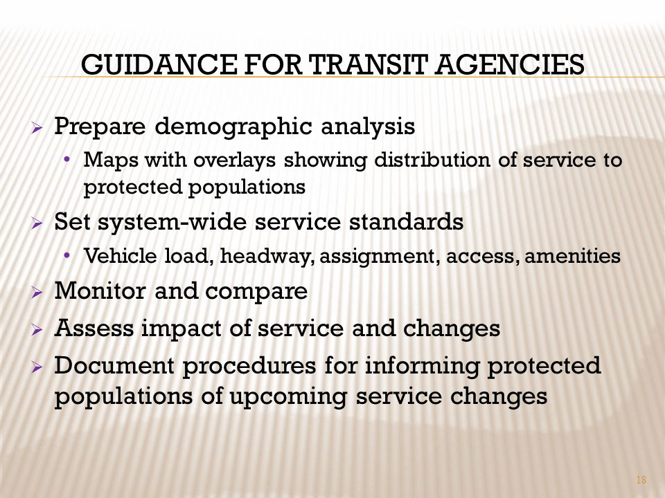 GUIDANCE FOR TRANSIT AGENCIES Prepare demographic analysis Maps with overlays showing distribution of service to protected populations Set system-wide service standards Vehicle load, headway, assignment, access, amenities Monitor and compare Assess impact of service and changes Document procedures for informing protected populations of upcoming service changes 18