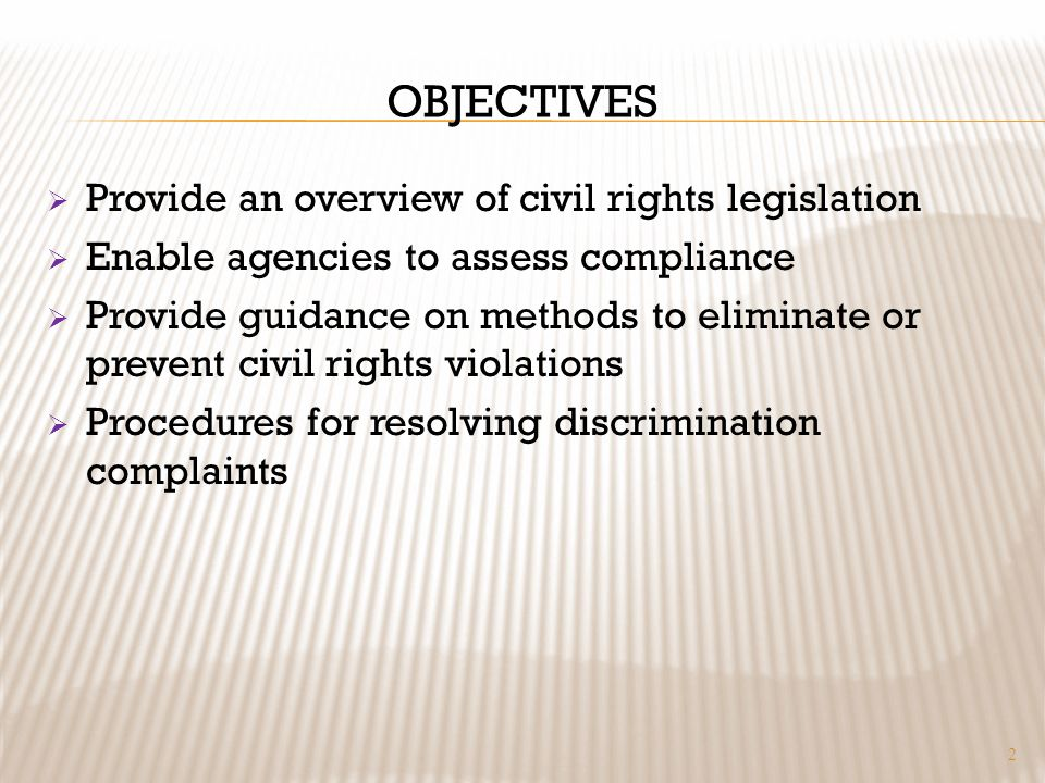 OBJECTIVES Provide an overview of civil rights legislation Enable agencies to assess compliance Provide guidance on methods to eliminate or prevent civil rights violations Procedures for resolving discrimination complaints 2