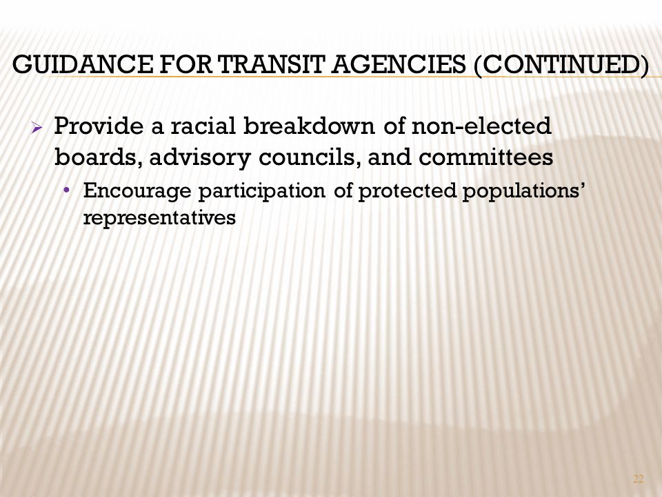 GUIDANCE FOR TRANSIT AGENCIES (CONTINUED) Provide a racial breakdown of non-elected boards, advisory councils, and committees Encourage participation of protected populations representatives 22