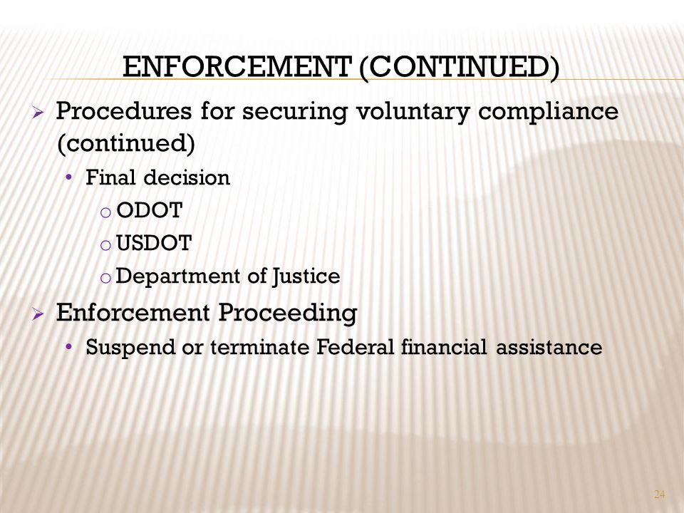 ENFORCEMENT (CONTINUED) Procedures for securing voluntary compliance (continued) Final decision o ODOT o USDOT o Department of Justice Enforcement Pro