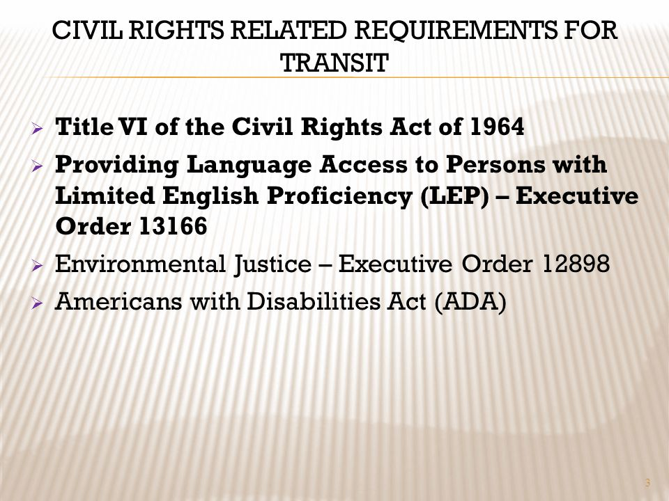 CIVIL RIGHTS RELATED REQUIREMENTS FOR TRANSIT Title VI of the Civil Rights Act of 1964 Providing Language Access to Persons with Limited English Proficiency (LEP) – Executive Order 13166 Environmental Justice – Executive Order 12898 Americans with Disabilities Act (ADA) 3