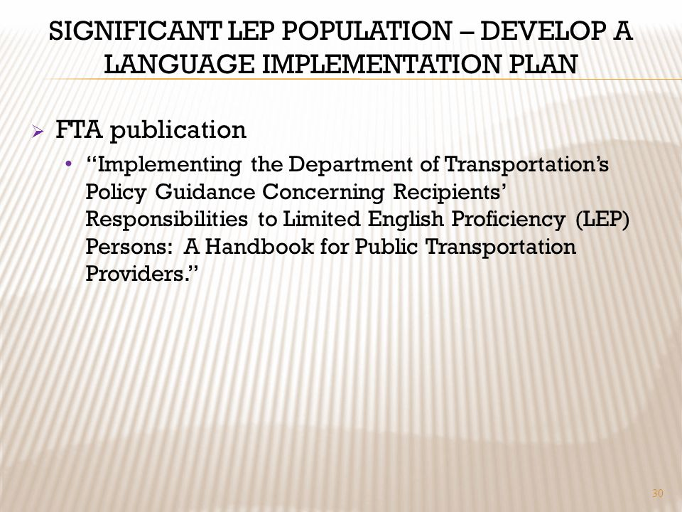 SIGNIFICANT LEP POPULATION – DEVELOP A LANGUAGE IMPLEMENTATION PLAN FTA publication Implementing the Department of Transportations Policy Guidance Concerning Recipients Responsibilities to Limited English Proficiency (LEP) Persons: A Handbook for Public Transportation Providers.