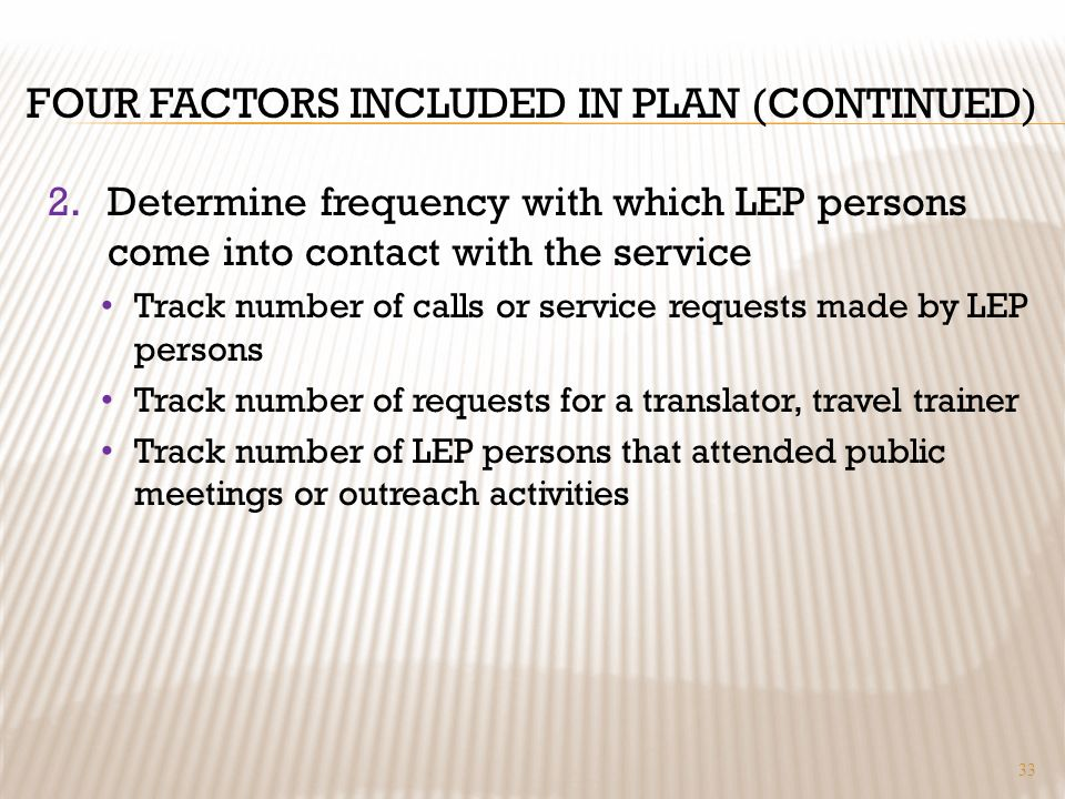 FOUR FACTORS INCLUDED IN PLAN (CONTINUED) 2.Determine frequency with which LEP persons come into contact with the service Track number of calls or service requests made by LEP persons Track number of requests for a translator, travel trainer Track number of LEP persons that attended public meetings or outreach activities 33