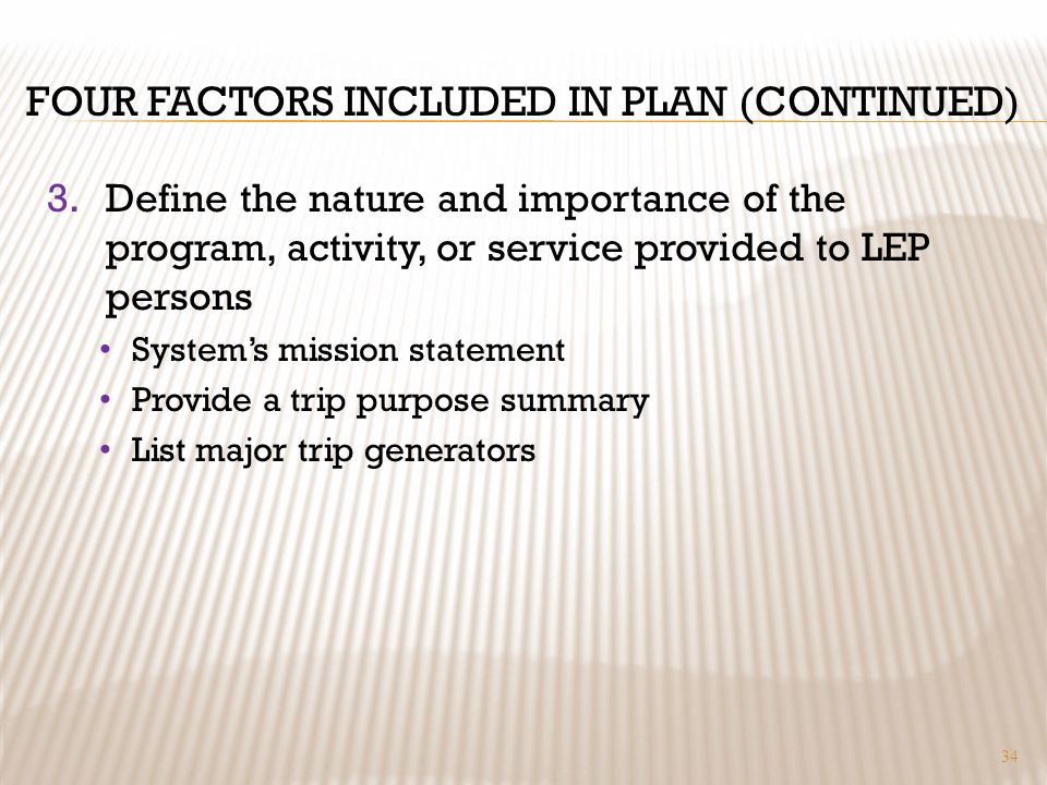 FOUR FACTORS INCLUDED IN PLAN (CONTINUED) 3.Define the nature and importance of the program, activity, or service provided to LEP persons Systems mission statement Provide a trip purpose summary List major trip generators 34