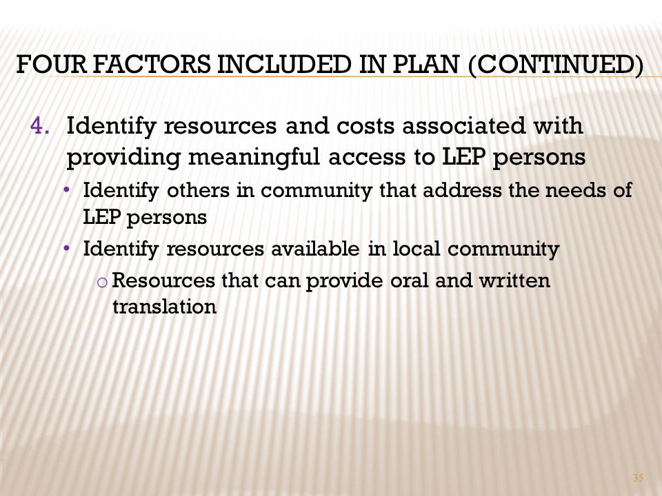 FOUR FACTORS INCLUDED IN PLAN (CONTINUED) 4.Identify resources and costs associated with providing meaningful access to LEP persons Identify others in community that address the needs of LEP persons Identify resources available in local community o Resources that can provide oral and written translation 35