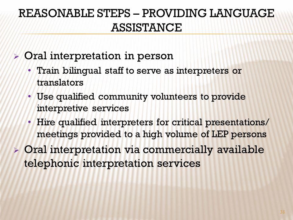 REASONABLE STEPS – PROVIDING LANGUAGE ASSISTANCE Oral interpretation in person Train bilingual staff to serve as interpreters or translators Use quali