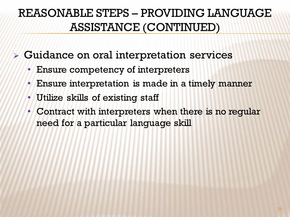 REASONABLE STEPS – PROVIDING LANGUAGE ASSISTANCE (CONTINUED) Guidance on oral interpretation services Ensure competency of interpreters Ensure interpr