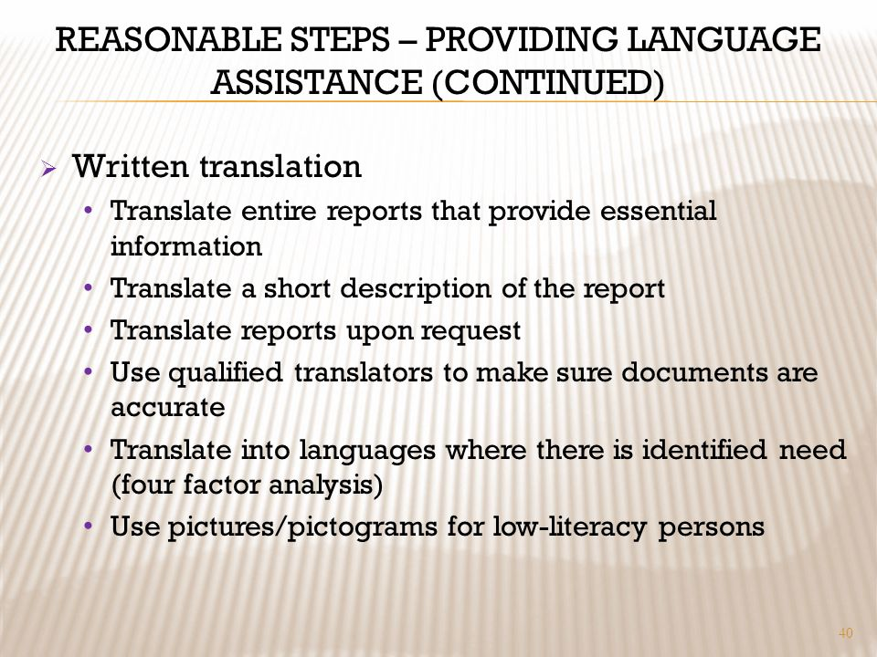REASONABLE STEPS – PROVIDING LANGUAGE ASSISTANCE (CONTINUED) Written translation Translate entire reports that provide essential information Translate a short description of the report Translate reports upon request Use qualified translators to make sure documents are accurate Translate into languages where there is identified need (four factor analysis) Use pictures/pictograms for low-literacy persons 40