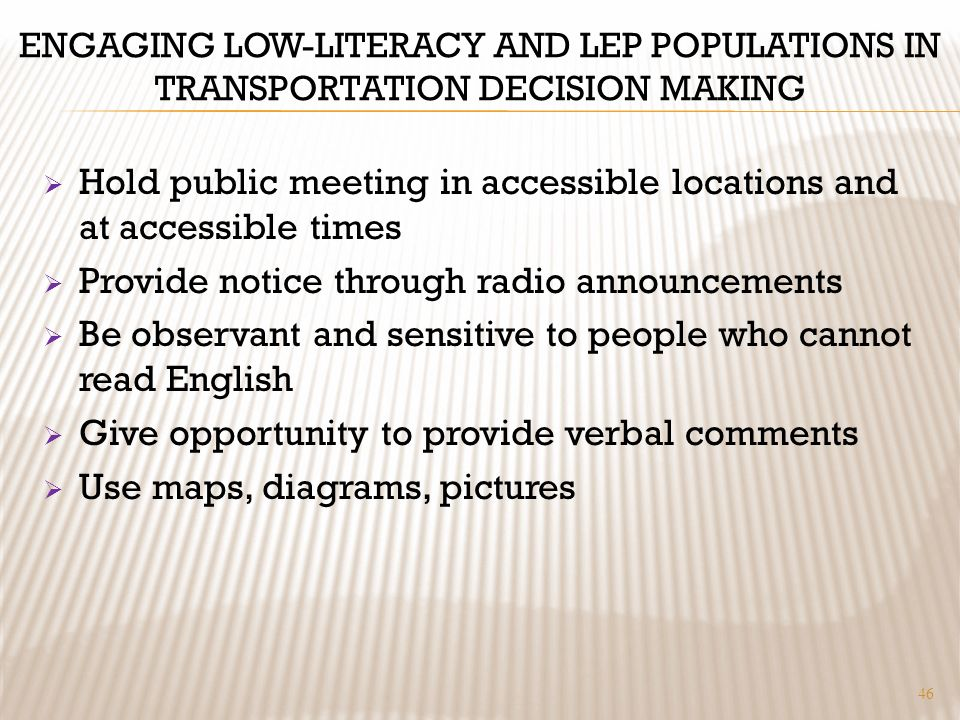 ENGAGING LOW-LITERACY AND LEP POPULATIONS IN TRANSPORTATION DECISION MAKING Hold public meeting in accessible locations and at accessible times Provide notice through radio announcements Be observant and sensitive to people who cannot read English Give opportunity to provide verbal comments Use maps, diagrams, pictures 46