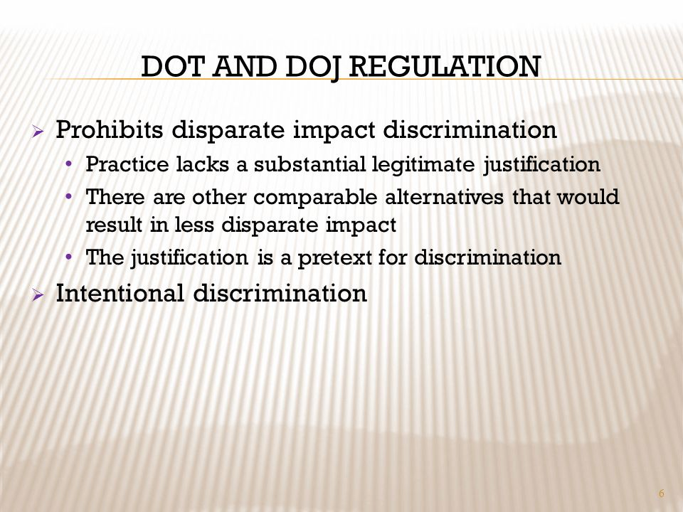 DOT AND DOJ REGULATION Prohibits disparate impact discrimination Practice lacks a substantial legitimate justification There are other comparable alternatives that would result in less disparate impact The justification is a pretext for discrimination Intentional discrimination 6