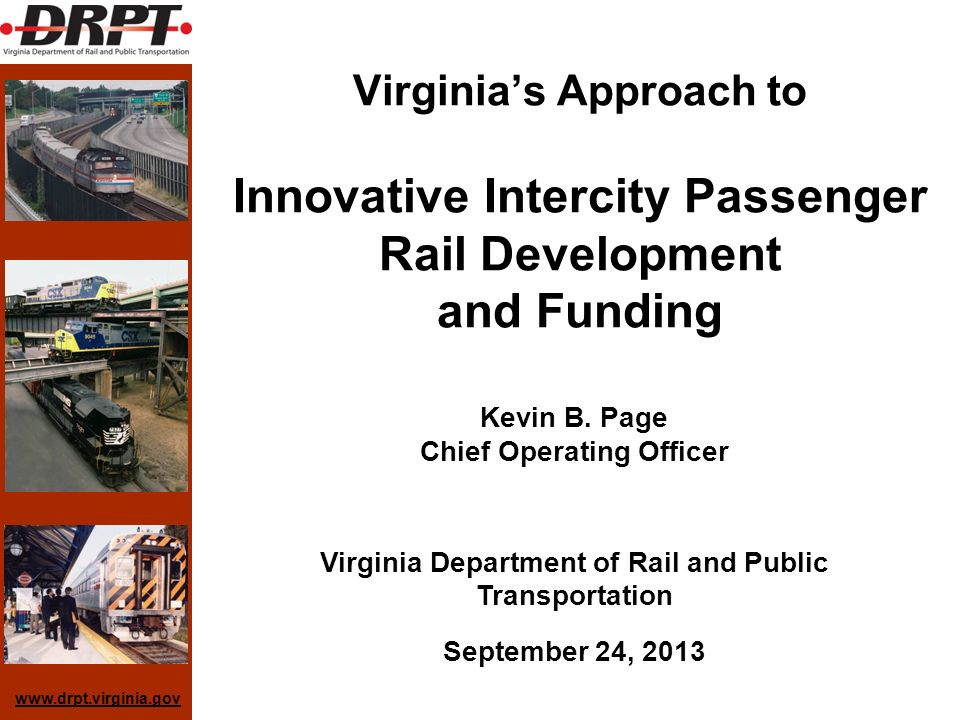 www.drpt.virginia.gov Virginias Approach to Innovative Intercity Passenger Rail Development and Funding Kevin B. Page Chief Operating Officer Virginia