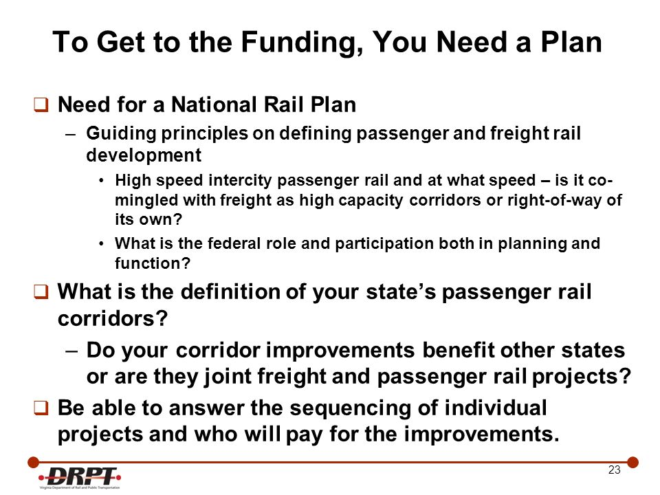 23 To Get to the Funding, You Need a Plan Need for a National Rail Plan –Guiding principles on defining passenger and freight rail development High sp