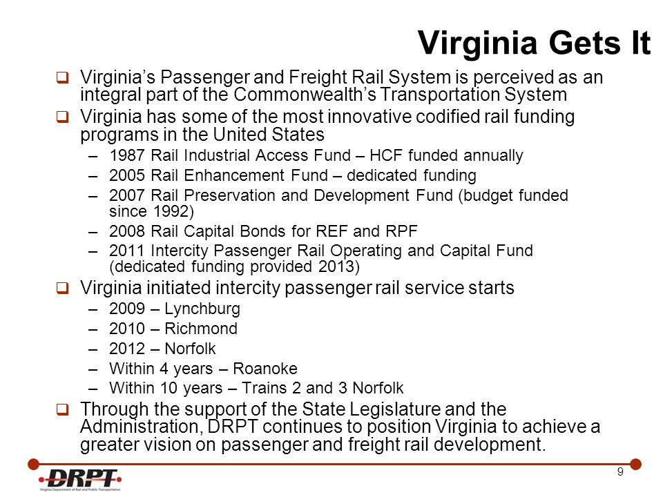 20 Virginias Second Path Federal Funding In order to achieve the vision for higher speed passenger rail in Virginia, a strong federal participation is necessary, but comes with requirements: –Lengthy federal environmental process can require more than eight years to complete –Performance requirements are difficult to achieve without full funding for corridor-wide improvements –Opportunities to apply for funding limited and may not coincide with planning/construction phases State-funded projects can advance faster, but not sufficient state funding available to meet all needs On some projects, states may need to join forces