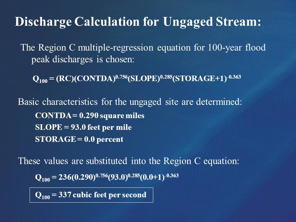Discharge Calculation for Ungaged Stream: The Region C multiple-regression equation for 100-year flood peak discharges is chosen: Q 100 = (RC)(CONTDA)