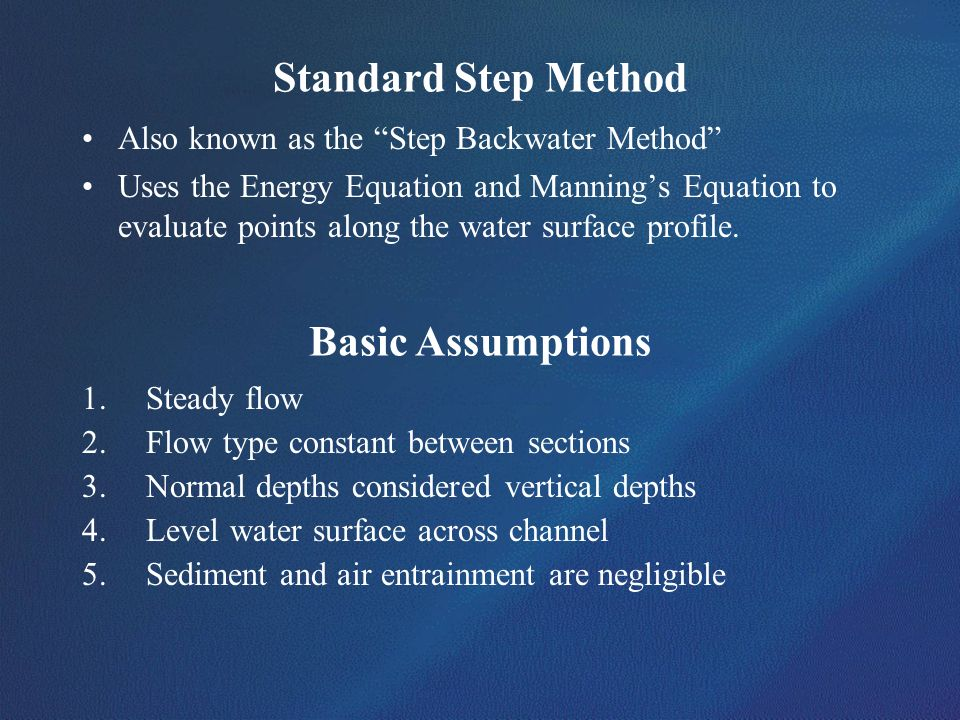 Standard Step Method Also known as the Step Backwater Method Uses the Energy Equation and Mannings Equation to evaluate points along the water surface