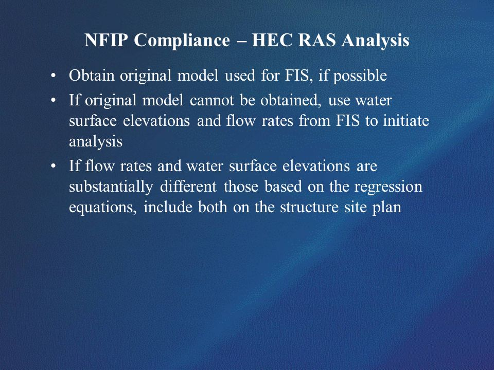 NFIP Compliance – HEC RAS Analysis Obtain original model used for FIS, if possible If original model cannot be obtained, use water surface elevations