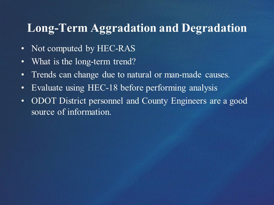 Long-Term Aggradation and Degradation Not computed by HEC-RAS What is the long-term trend? Trends can change due to natural or man-made causes. Evalua