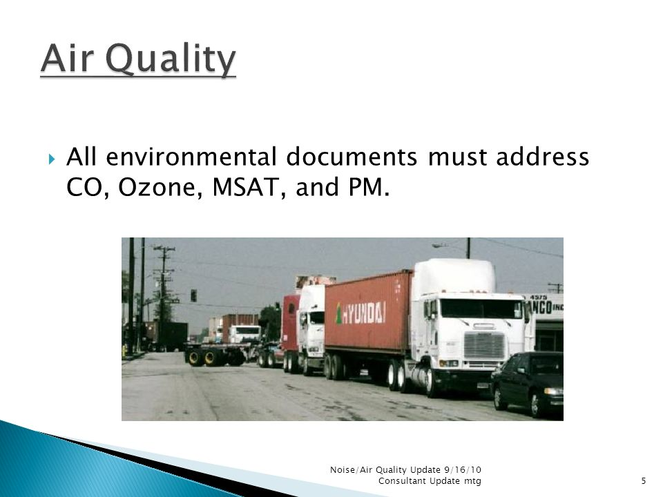 All environmental documents must address CO, Ozone, MSAT, and PM. Noise/Air Quality Update 9/16/10 Consultant Update mtg5