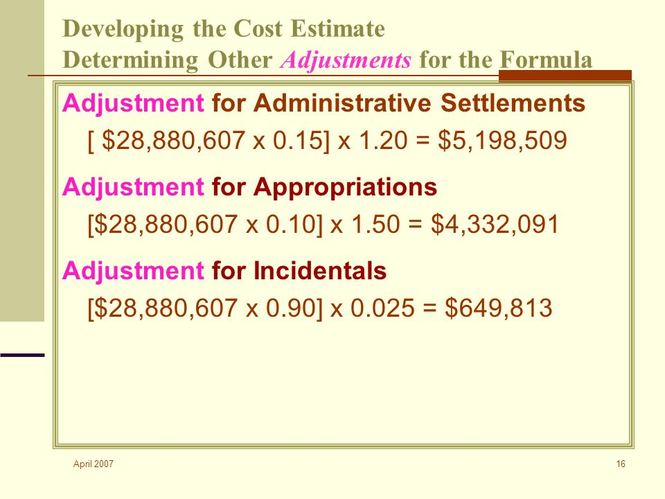 April 2007 16 Developing the Cost Estimate Determining Other Adjustments for the Formula Adjustment for Administrative Settlements [ $28,880,607 x 0.15] x 1.20 = $5,198,509 Adjustment for Appropriations [$28,880,607 x 0.10] x 1.50 = $4,332,091 Adjustment for Incidentals [$28,880,607 x 0.90] x 0.025 = $649,813