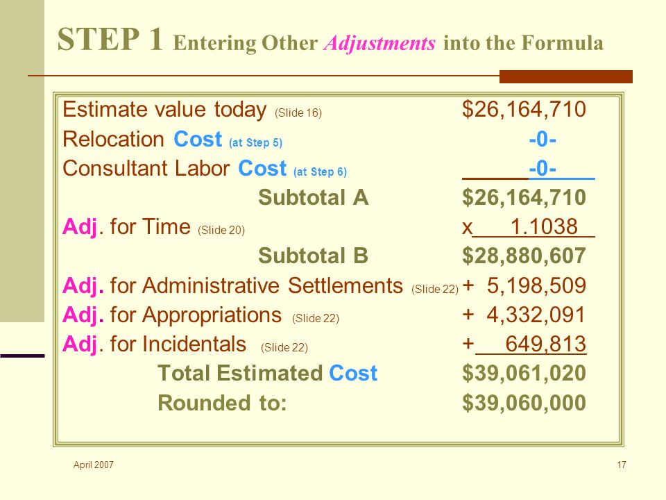 April 2007 17 STEP 1 Entering Other Adjustments into the Formula Estimate value today (Slide 16) $26,164,710 Relocation Cost (at Step 5) -0- Consultant Labor Cost (at Step 6) -0- Subtotal A $26,164,710 Adj.