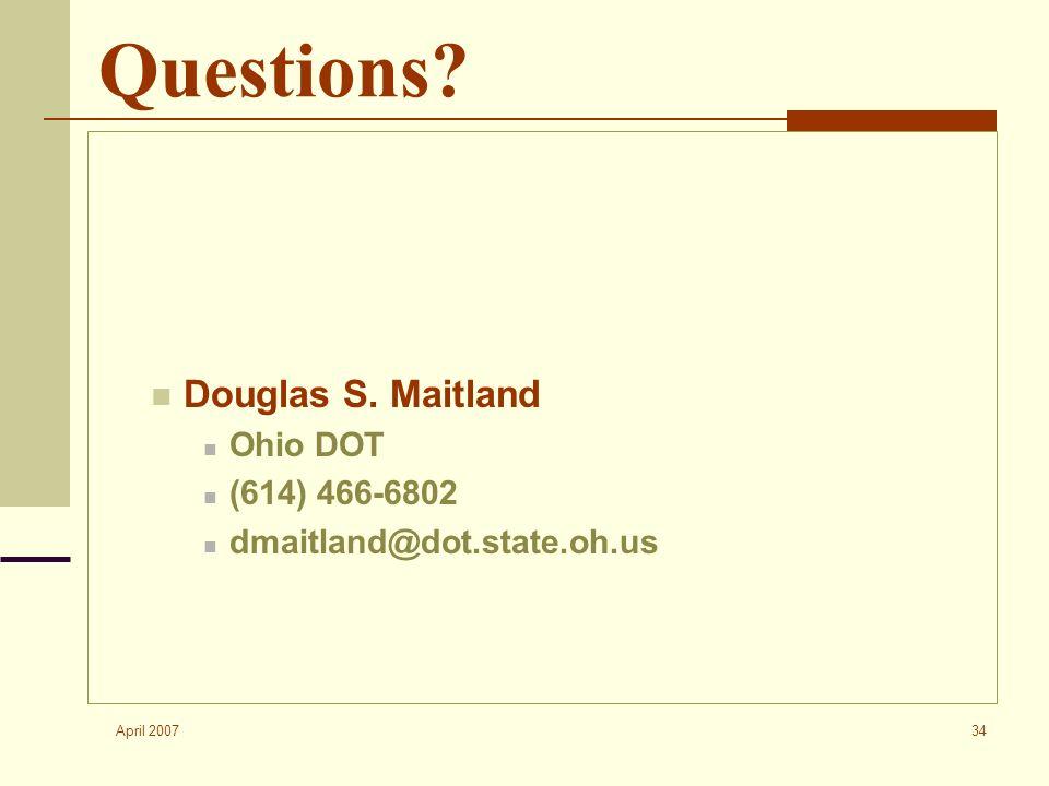 April 2007 34 Questions? Douglas S. Maitland Ohio DOT (614) 466-6802 dmaitland@dot.state.oh.us
