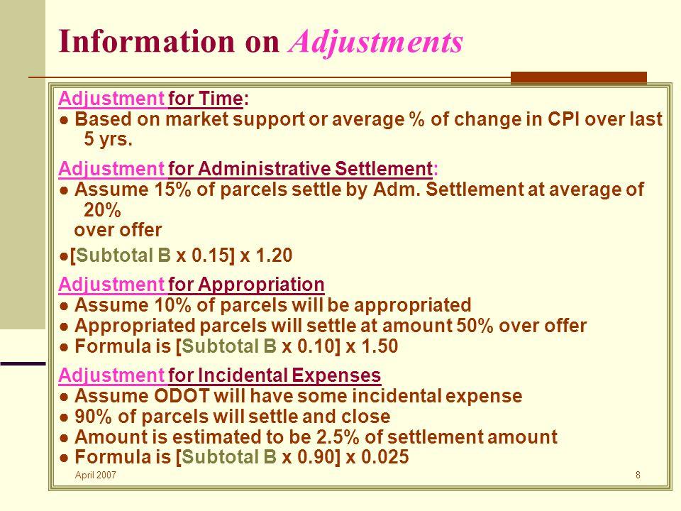 April 2007 8 Information on Adjustments Adjustment for Time: Based on market support or average % of change in CPI over last 5 yrs. Adjustment for Adm