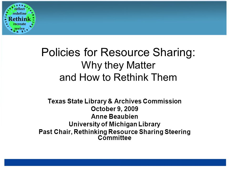 Policies for Resource Sharing: Why they Matter and How to Rethink Them Texas State Library & Archives Commission October 9, 2009 Anne Beaubien Univers