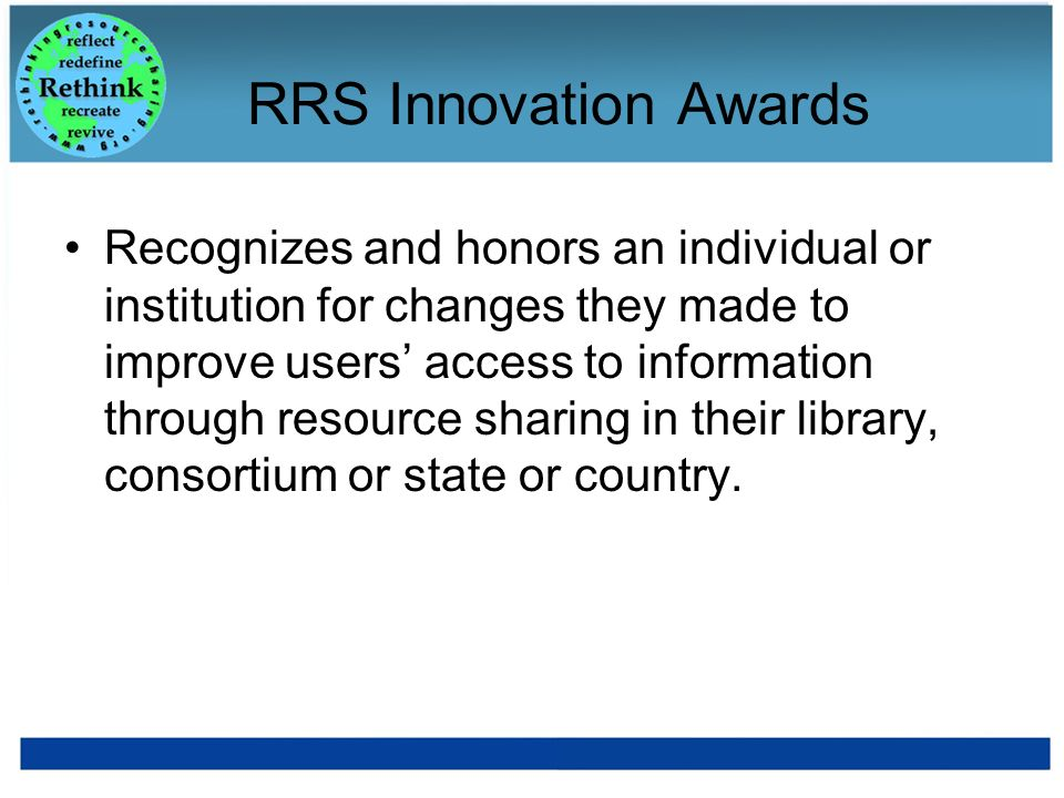 RRS Innovation Awards Recognizes and honors an individual or institution for changes they made to improve users access to information through resource