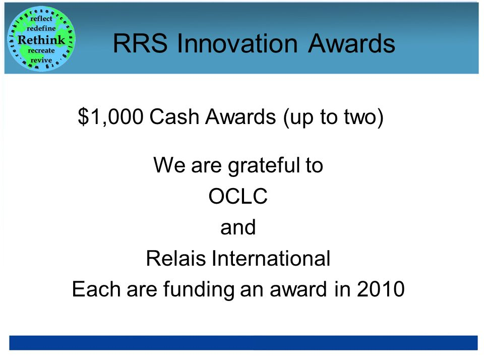 RRS Innovation Awards $1,000 Cash Awards (up to two) We are grateful to OCLC and Relais International Each are funding an award in 2010