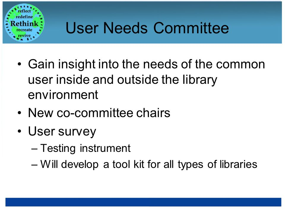 User Needs Committee Gain insight into the needs of the common user inside and outside the library environment New co-committee chairs User survey –Te