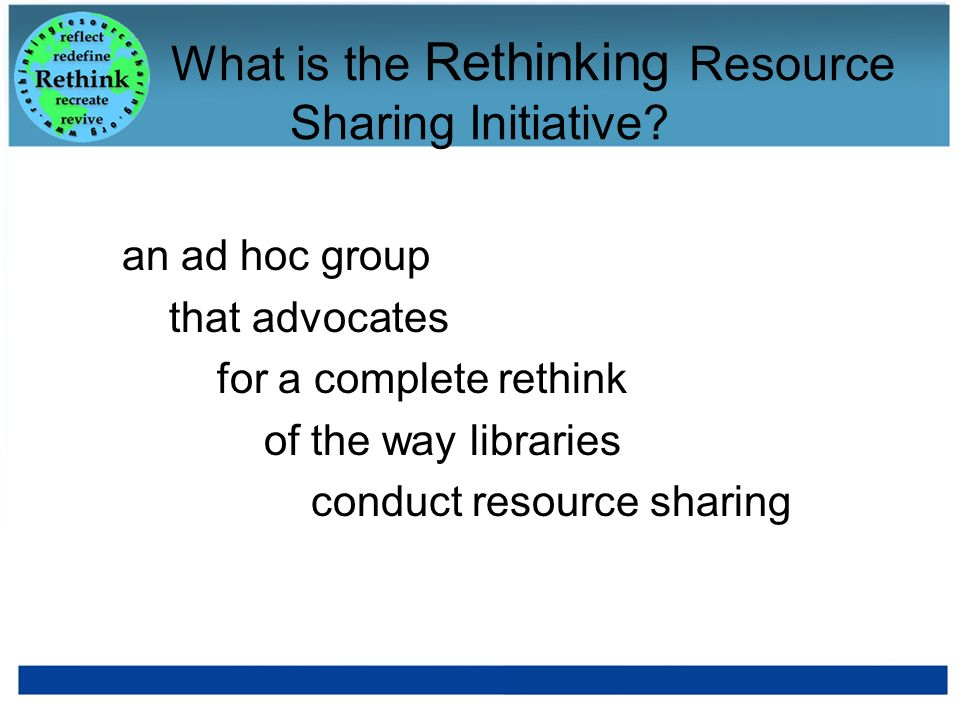What is the Rethinking Resource Sharing Initiative? an ad hoc group that advocates for a complete rethink of the way libraries conduct resource sharin
