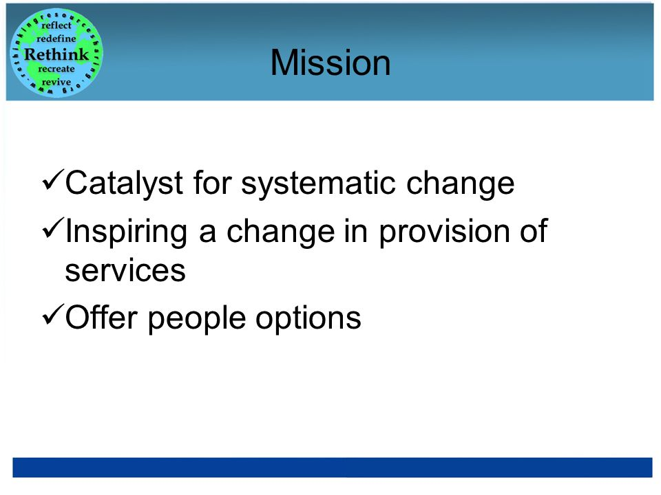 Mission Catalyst for systematic change Inspiring a change in provision of services Offer people options