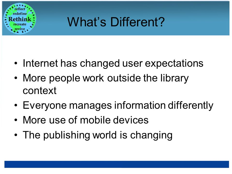 Whats Different? Internet has changed user expectations More people work outside the library context Everyone manages information differently More use