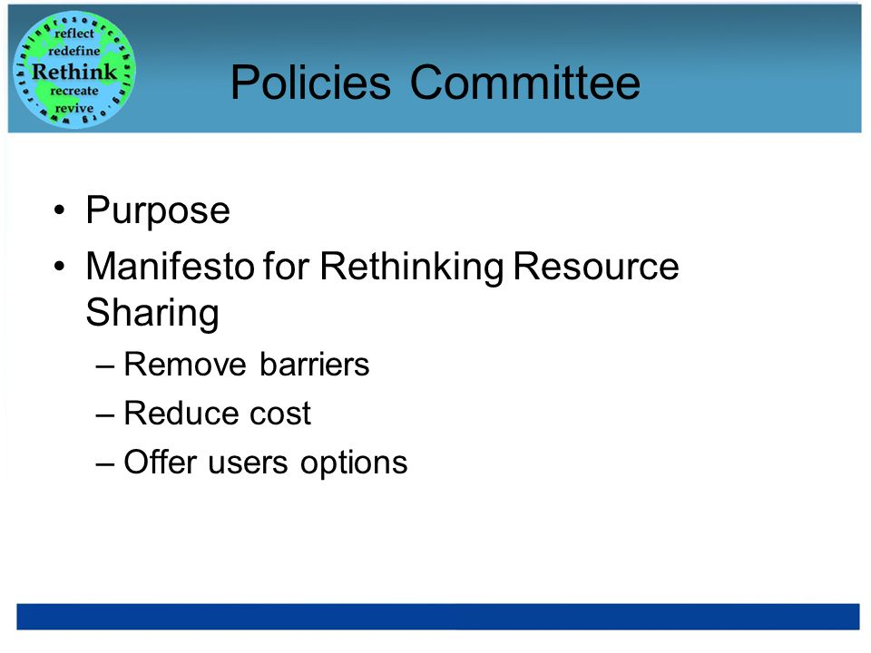 Policies Committee Purpose Manifesto for Rethinking Resource Sharing –Remove barriers –Reduce cost –Offer users options