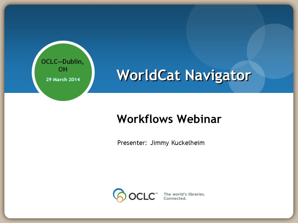 WorldCat Navigator Workflows Webinar OCLCDublin, OH 29 March 2014 Presenter: Jimmy Kuckelheim