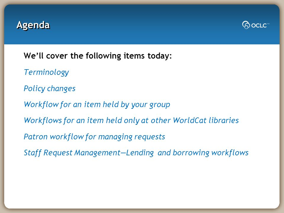 Agenda Well cover the following items today: Terminology Policy changes Workflow for an item held by your group Workflows for an item held only at other WorldCat libraries Patron workflow for managing requests Staff Request ManagementLending and borrowing workflows