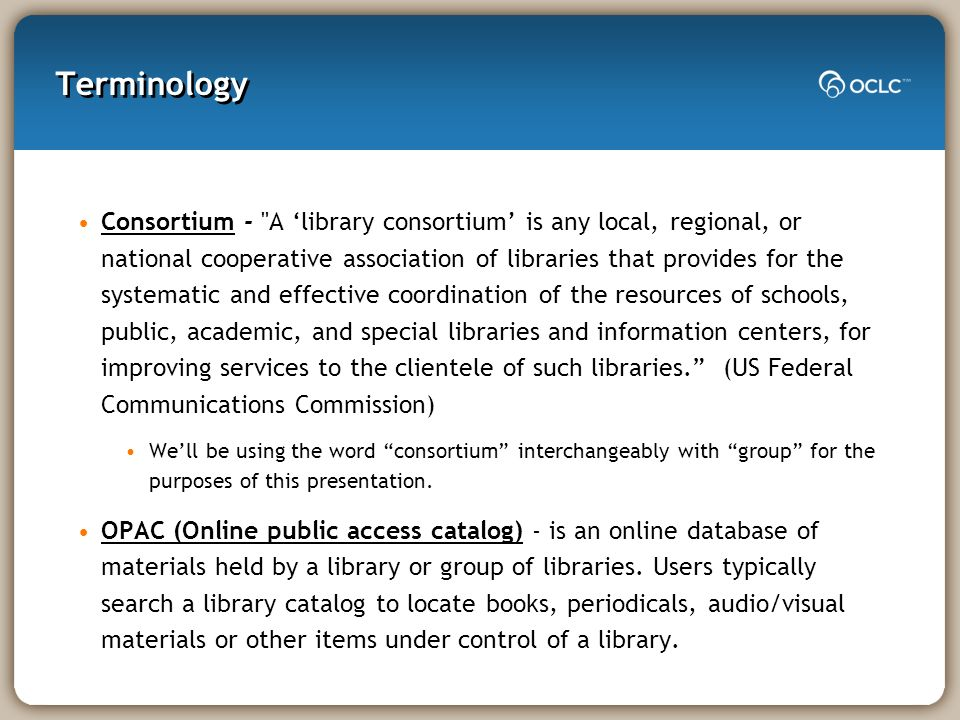 Terminology Consortium - A library consortium is any local, regional, or national cooperative association of libraries that provides for the systematic and effective coordination of the resources of schools, public, academic, and special libraries and information centers, for improving services to the clientele of such libraries.
