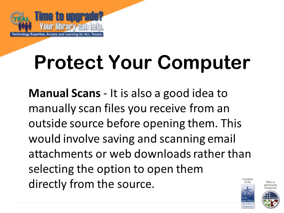 Protect Your Computer Manual Scans - It is also a good idea to manually scan files you receive from an outside source before opening them.