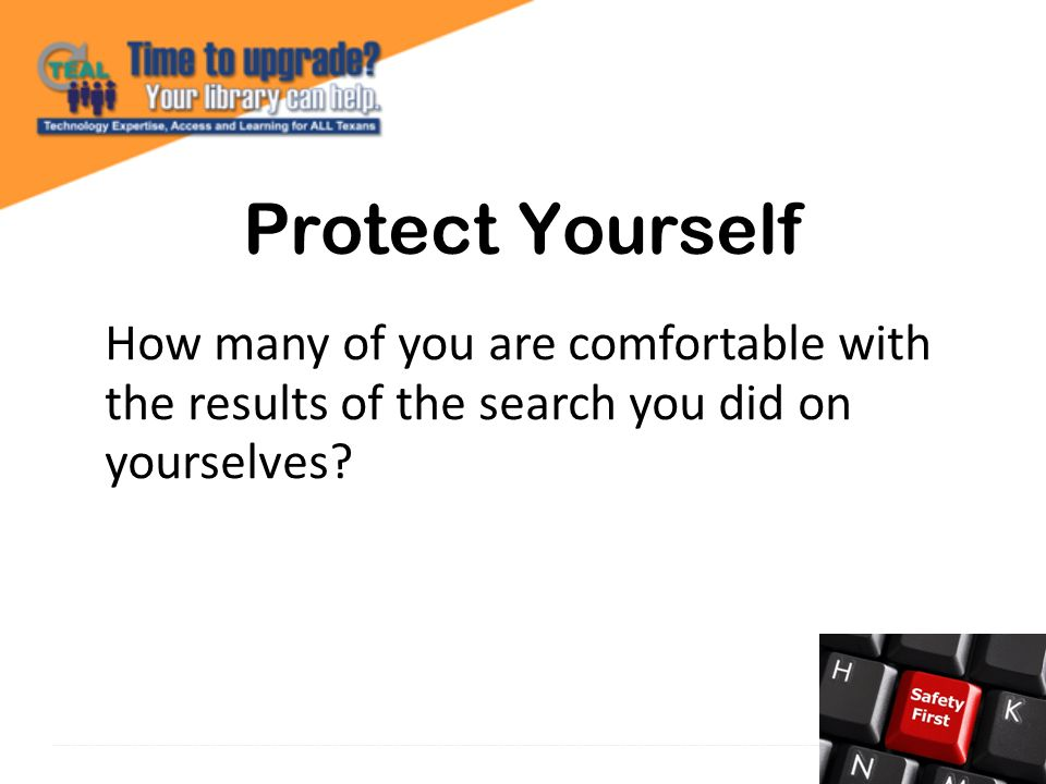 Protect Yourself How many of you are comfortable with the results of the search you did on yourselves