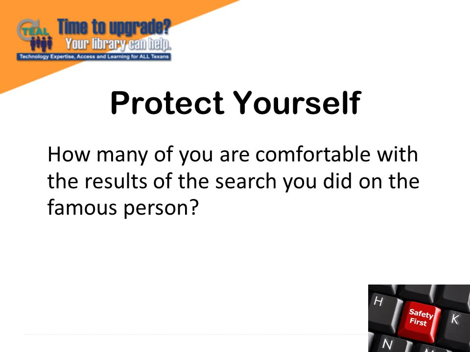 Protect Yourself How many of you are comfortable with the results of the search you did on the famous person