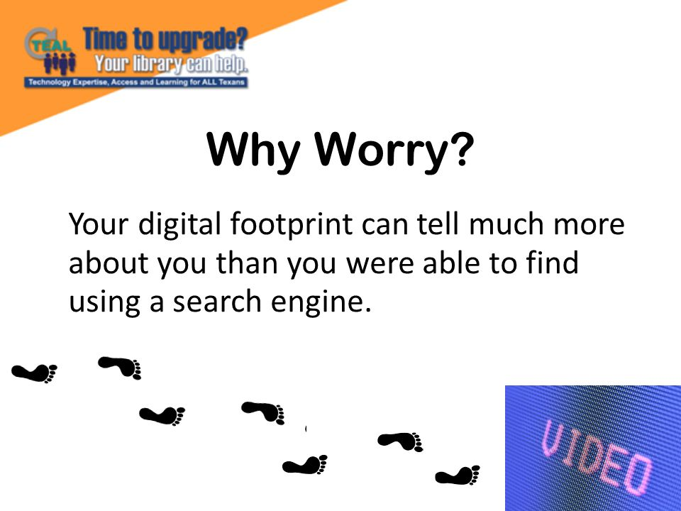 Why Worry? Your digital footprint can tell much more about you than you were able to find using a search engine.
