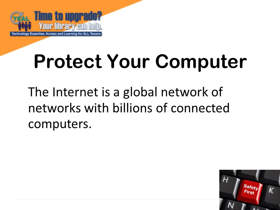 Protect Your Computer The Internet is a global network of networks with billions of connected computers.